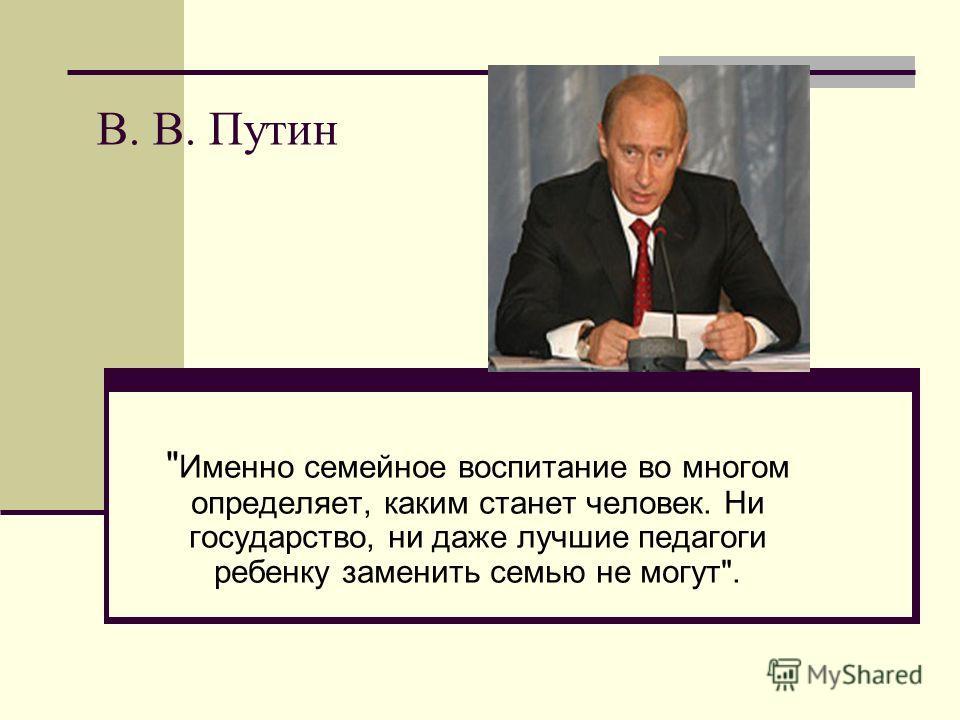 В. В. Путин  Именно семейное воспитание во многом определяет, каким станет человек. Ни государство, ни даже лучшие педагоги ребенку заменить семью не могут.