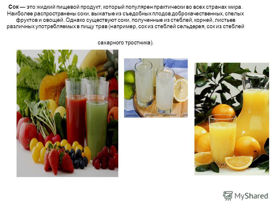 Сок это жидкий пищевой продукт, который популярен практически во всех странах мира. Наиболее распространены соки, выжатые из съедобных плодов доброкачественных, спелых фруктов и овощей. Однако существуют соки, полученные из стеблей, корней, листьев р