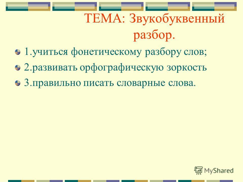 ТЕМА: Звукобуквенный разбор. 1. учиться фонетическому разбору слов; 2. развивать орфографическую зоркость 3. правильно писать словарные слова.