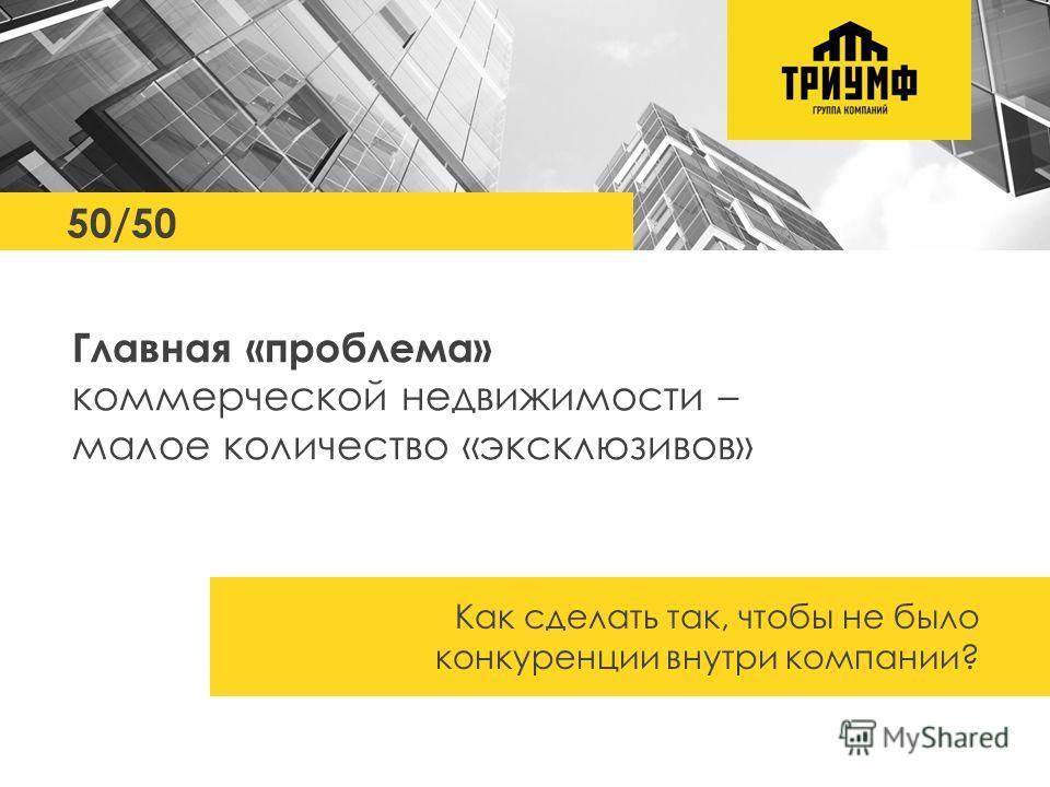 50/50 Главная «проблема» коммерческой недвижимости – малое количество «эксклюзивов» Как сделать так, чтобы не было конкуренции внутри компании?