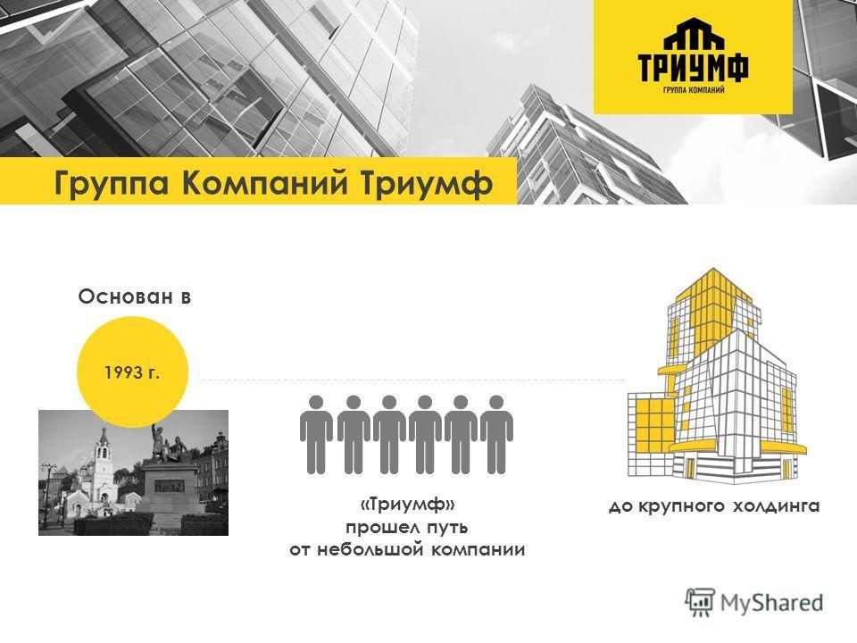 до крупного холдинга Группа Компаний Триумф «Триумф» прошел путь от небольшой компании 1993 г. Основан в