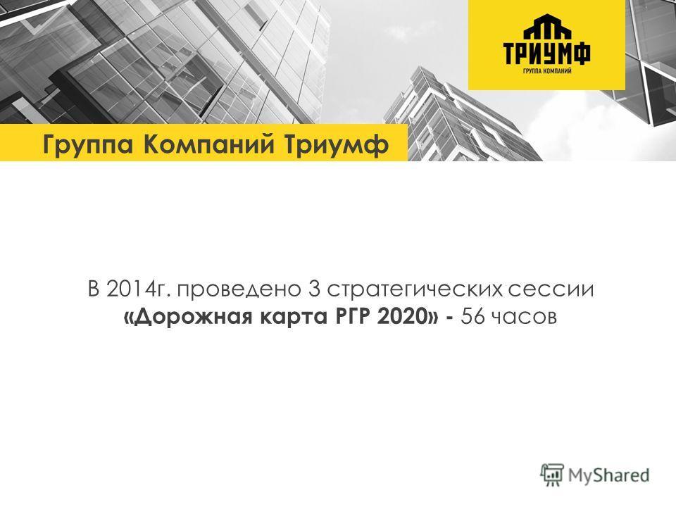 Группа Компаний Триумф В 2014 г. проведено 3 стратегических сессии «Дорожная карта РГР 2020» - 56 часов