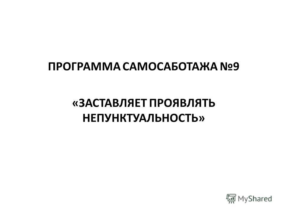 ПРОГРАММА САМОСАБОТАЖА 9 «ЗАСТАВЛЯЕТ ПРОЯВЛЯТЬ НЕПУНКТУАЛЬНОСТЬ»