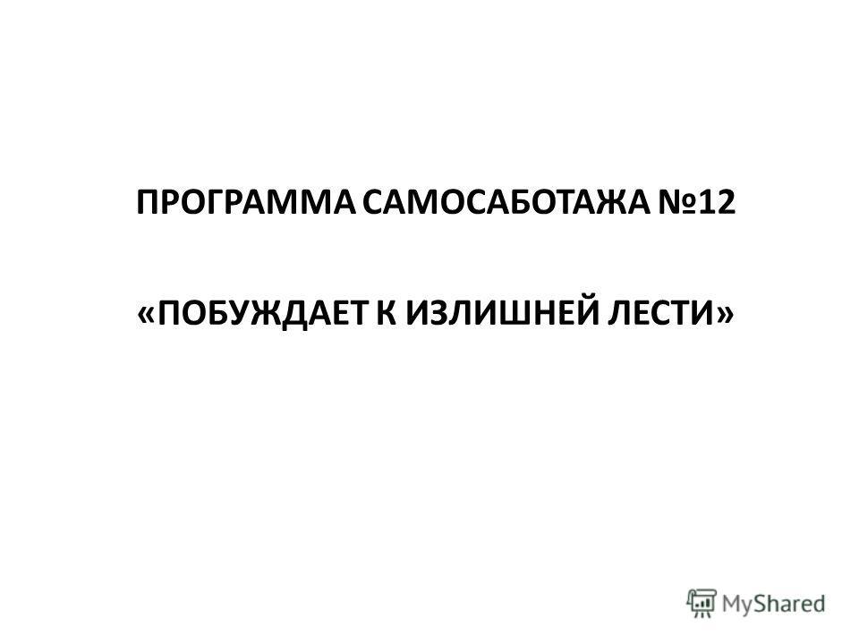 ПРОГРАММА САМОСАБОТАЖА 12 «ПОБУЖДАЕТ К ИЗЛИШНЕЙ ЛЕСТИ»