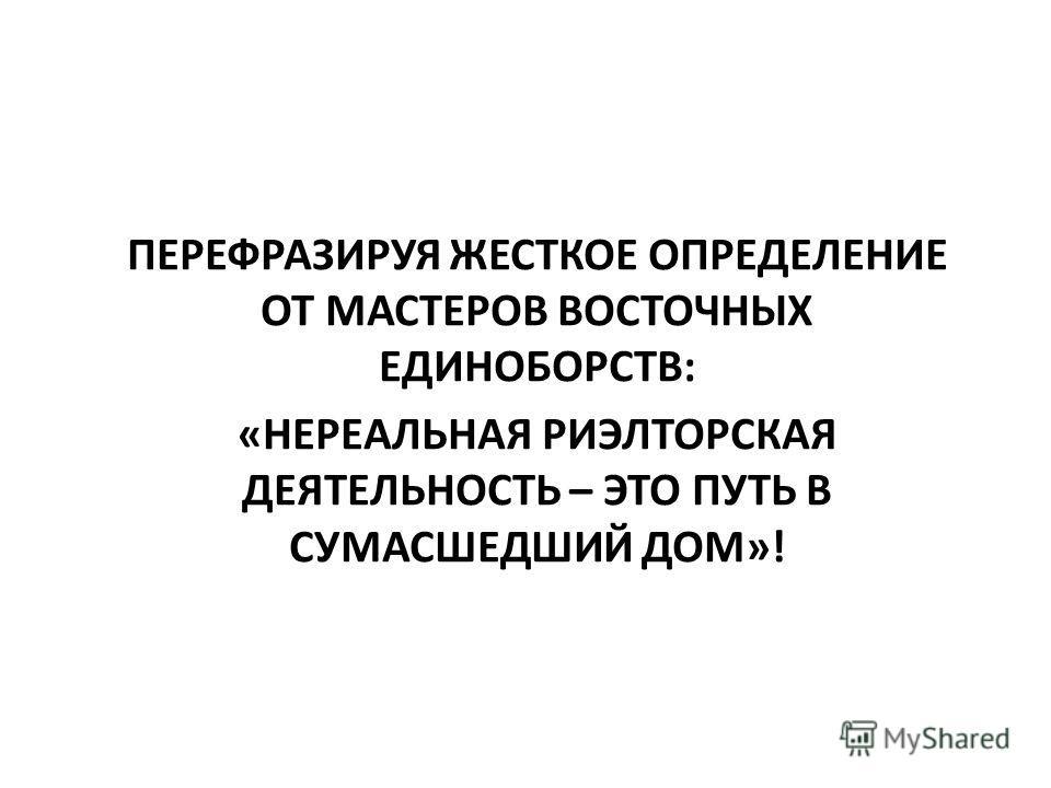 ПЕРЕФРАЗИРУЯ ЖЕСТКОЕ ОПРЕДЕЛЕНИЕ ОТ МАСТЕРОВ ВОСТОЧНЫХ ЕДИНОБОРСТВ: «НЕРЕАЛЬНАЯ РИЭЛТОРСКАЯ ДЕЯТЕЛЬНОСТЬ – ЭТО ПУТЬ В СУМАСШЕДШИЙ ДОМ»!