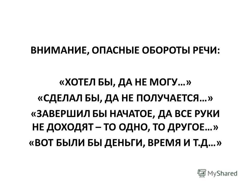 ВНИМАНИЕ, ОПАСНЫЕ ОБОРОТЫ РЕЧИ: «ХОТЕЛ БЫ, ДА НЕ МОГУ…» «СДЕЛАЛ БЫ, ДА НЕ ПОЛУЧАЕТСЯ…» «ЗАВЕРШИЛ БЫ НАЧАТОЕ, ДА ВСЕ РУКИ НЕ ДОХОДЯТ – ТО ОДНО, ТО ДРУГОЕ…» «ВОТ БЫЛИ БЫ ДЕНЬГИ, ВРЕМЯ И Т.Д…»