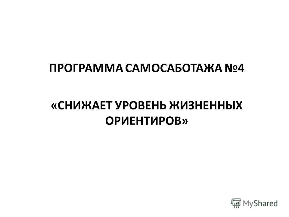 ПРОГРАММА САМОСАБОТАЖА 4 «СНИЖАЕТ УРОВЕНЬ ЖИЗНЕННЫХ ОРИЕНТИРОВ»