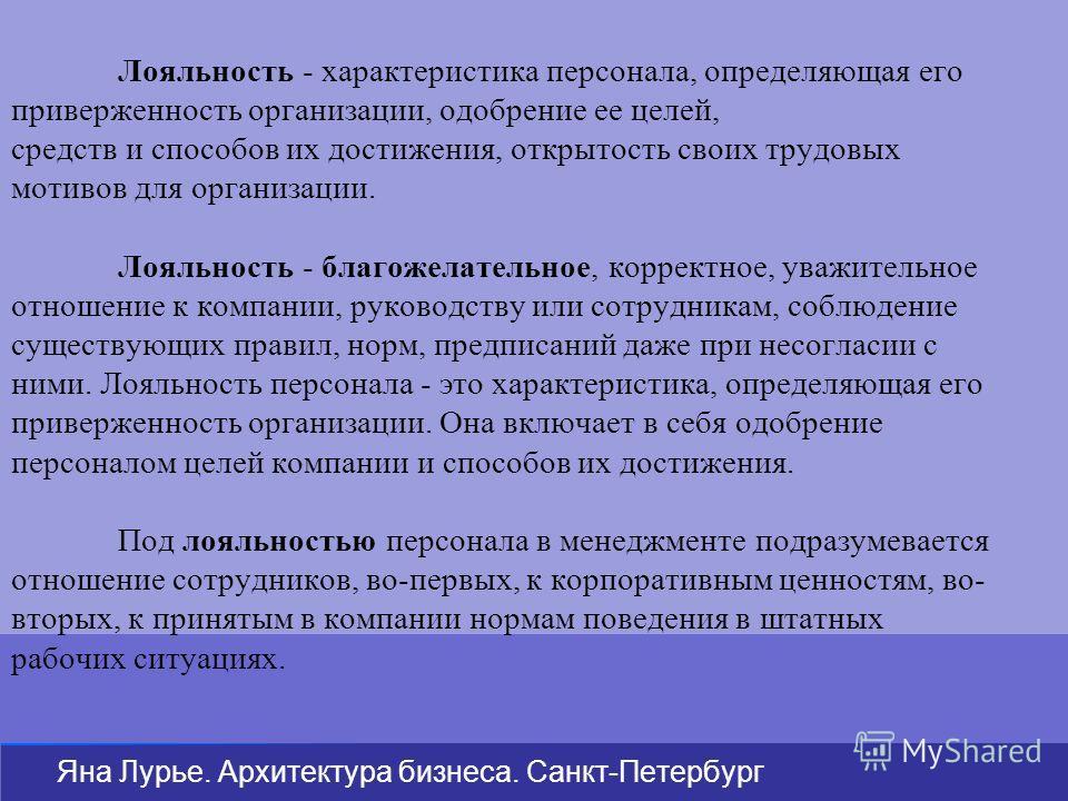 Яна Лурье. Архитектура бизнеса. Санкт-Петербург Лояльность - характеристика персонала, определяющая его приверженность организации, одобрение ее целей, средств и способов их достижения, открытость своих трудовых мотивов для организации. Лояльность -