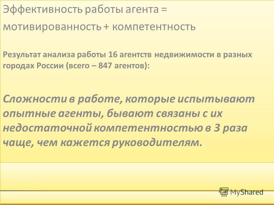 Эффективность работы агента = мотивированность + компетентность Результат анализа работы 16 агентств недвижимости в разных городах России (всего – 847 агентов): Сложности в работе, которые испытывают опытные агенты, бывают связаны с их недостаточной