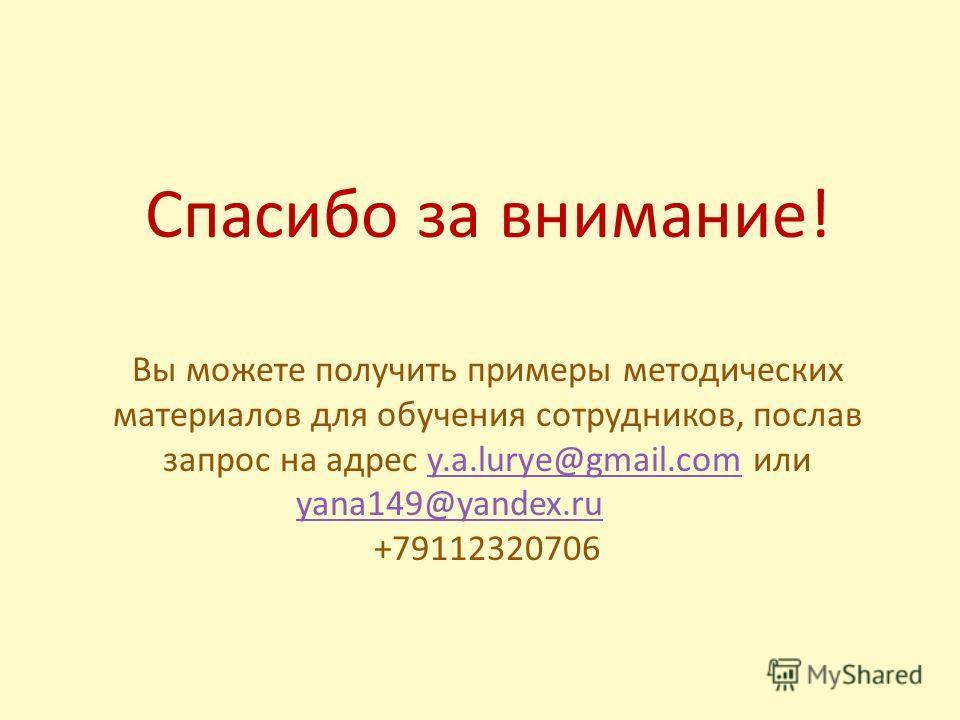 Спасибо за внимание! Вы можете получить примеры методических материалов для обучения сотрудников, послав запрос на адрес y.a.lurye@gmail.com или yana149@yandex.ruy.a.lurye@gmail.com yana149@yandex.ru +79112320706