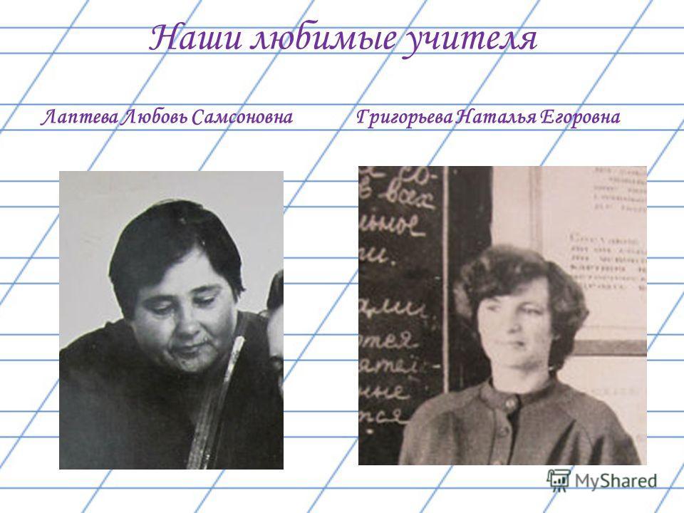 Наши любимые учителя Лаптева Любовь Самсоновна Григорьева Наталья Егоровна