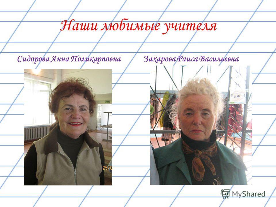 Наши любимые учителя Сидорова Анна Поликарповна Захарова Раиса Васильевна