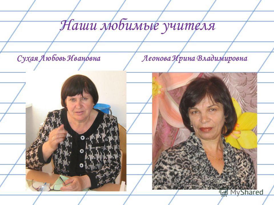 Наши любимые учителя Сухая Любовь Ивановна Леонова Ирина Владимировна