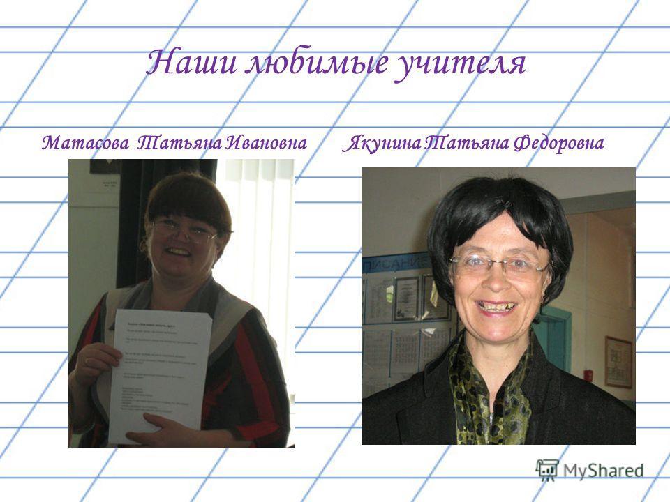 Наши любимые учителя Якунина Татьяна Федоровна Матасова Татьяна Ивановна