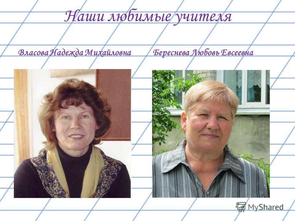 Наши любимые учителя Власова Надежда Михайловна Береснева Любовь Евсеевна