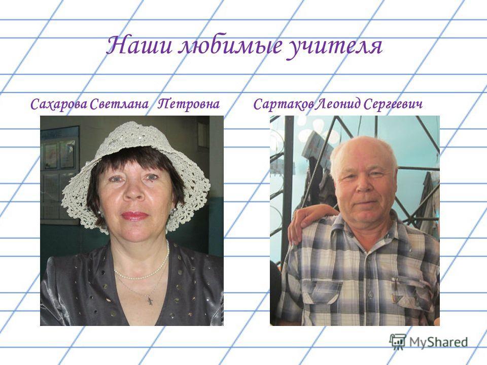 Наши любимые учителя Сахарова Светлана Петровна Сартаков Леонид Сергеевич
