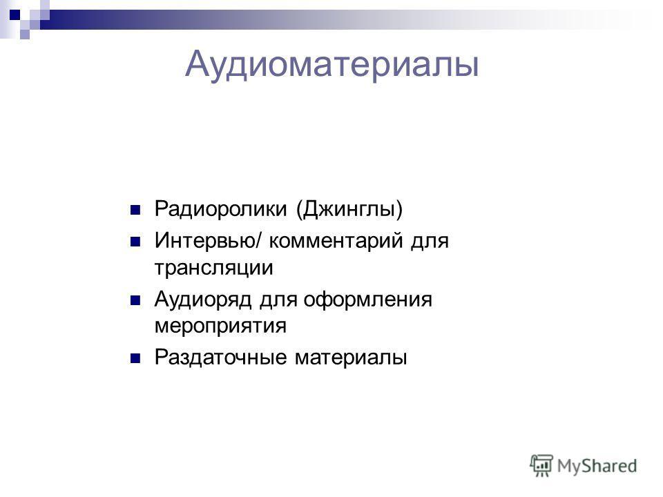 Аудиоматериалы Радиоролики (Джинглы) Интервью/ комментарий для трансляции Аудиоряд для оформления мероприятия Раздаточные материалы