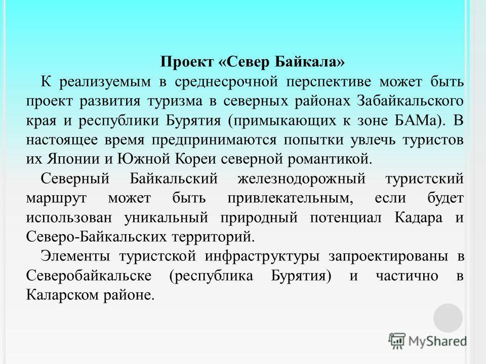 Проект « Север Байкала » К реализуемым в среднесрочной перспективе может быть проект развития туризма в северных районах Забайкальского края и республики Бурятия ( примыкающих к зоне БАМа ). В настоящее время предпринимаются попытки увлечь туристов и