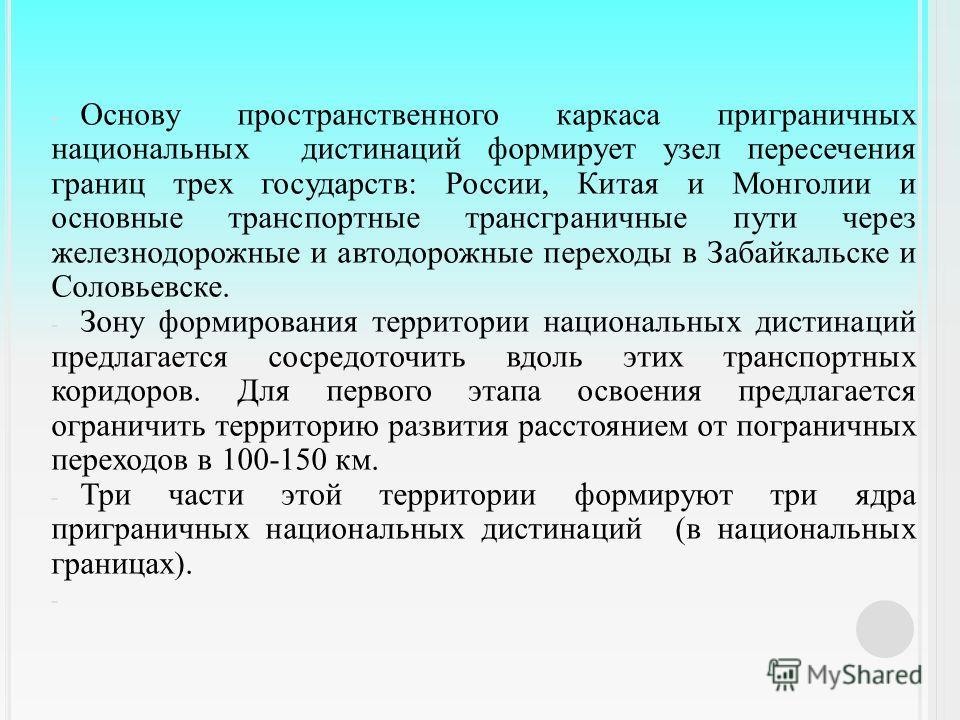 - Основу пространственного каркаса приграничных национальных дистанций формирует узел пересечения границ трех государств : России, Китая и Монголии и основные транспортные трансграничные пути через железнодорожные и автодорожные переходы в Забайкальс