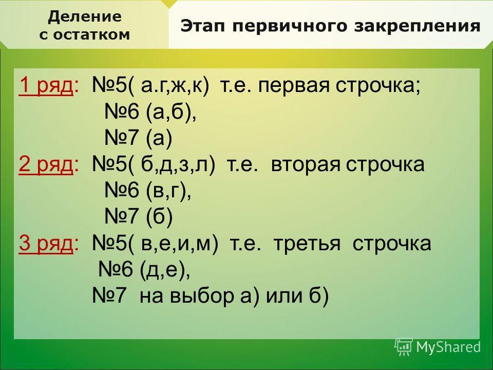 Деление с остатком Этап первичного закрепления 1 ряд: 5( а.г,ж,к) т.е. первая строчка; 6 (а,б), 7 (а) 2 ряд: 5( б,д,з,л) т.е. вторая строчка 6 (в,г), 7 (б) 3 ряд: 5( в,е,и,м) т.е. третья строчка 6 (д,е), 7 на выбор а) или б)