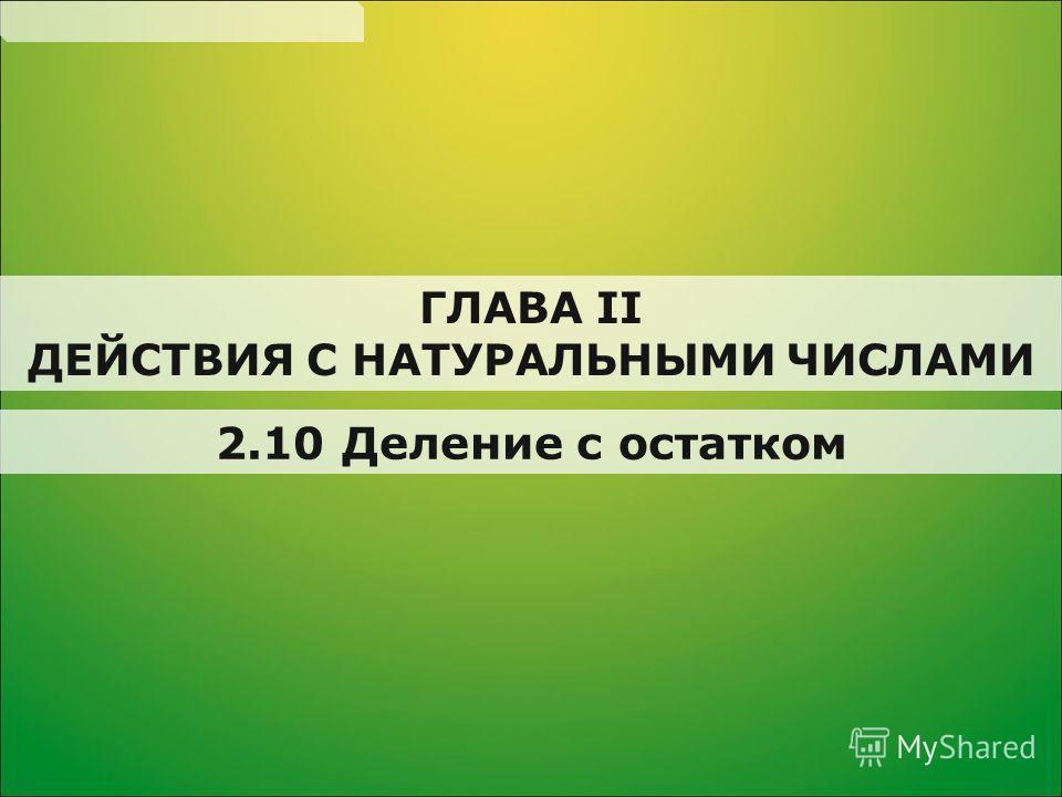 2.10 Деление с остатком ГЛАВА II ДЕЙСТВИЯ С НАТУРАЛЬНЫМИ ЧИСЛАМИ