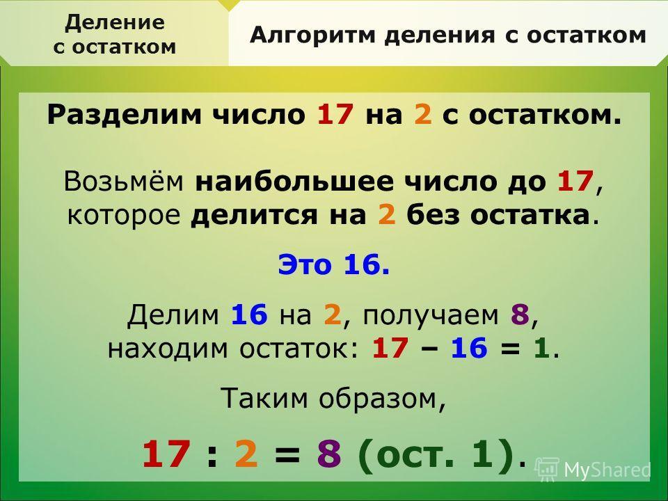 Деление с остатком Алгоритм деления с остатком Разделим число 17 на 2 с остатком. Возьмём наибольшее число до 17, которое делится на 2 без остатка. Это 16. Делим 16 на 2, получаем 8, находим остаток: 17 – 16 = 1. Таким образом, 17 : 2 = 8 (ост. 1).