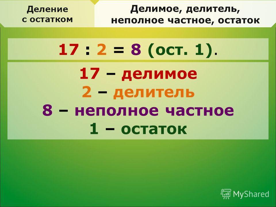 Деление с остатком Делимое, делитель, неполное частное, остаток 17 : 2 = 8 (ост. 1). 17 – делимое 2 – делитель 8 – неполное частное 1 – остаток