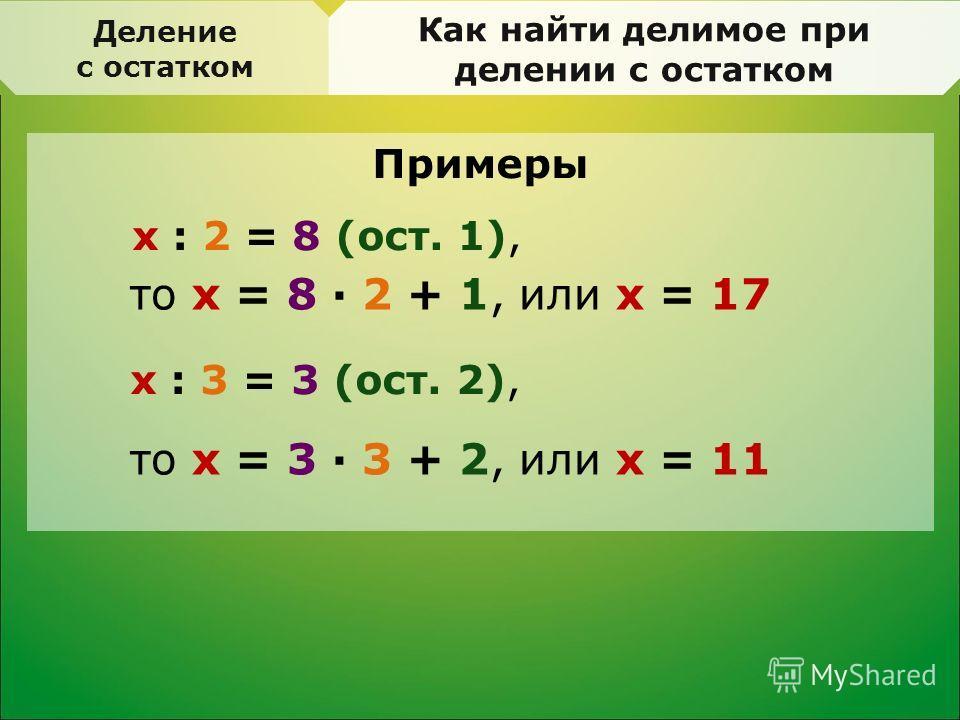 Деление с остатком Как найти делимое при делении с остатком Примеры x : 2 = 8 (ост. 1), x : 3 = 3 (ост. 2), то x = 8 · 2 + 1, или x = 17 то x = 3 · 3 + 2, или x = 11