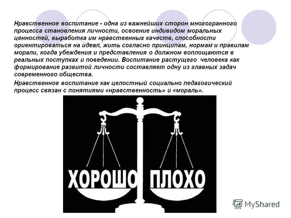 Нравственное воспитание - одна из важнейших сторон многогранного процесса становления личности, освоение индивидом моральных ценностей, выработка им нравственных качеств, способности ориентироваться на идеал, жить согласно принципам, нормам и правила