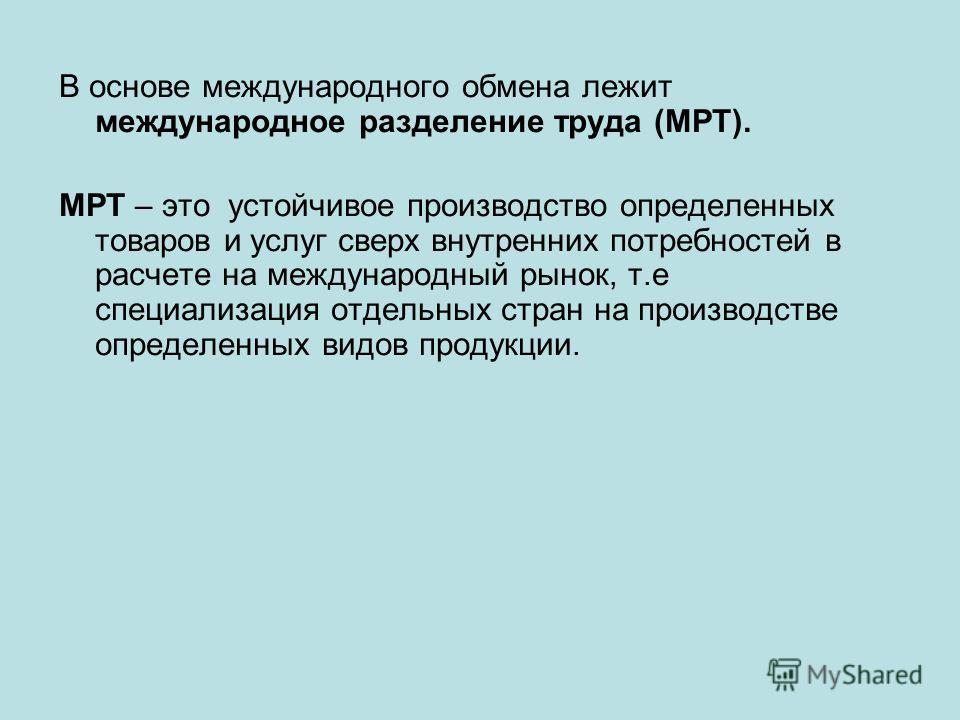 В основе международного обмена лежит международное разделение труда (МРТ). МРТ – это устойчивое производство определенных товаров и услуг сверх внутренних потребностей в расчете на международный рынок, т.е специализация отдельных стран на производств