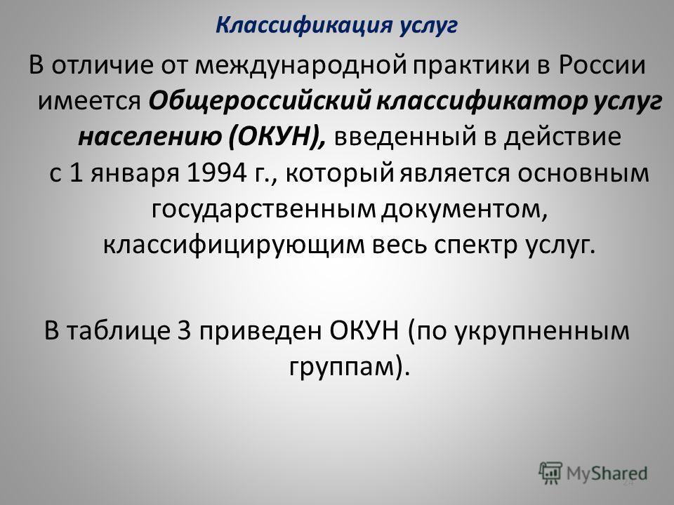Классификация услуг В отличие от международной практики в России имеется Общероссийский классификатор услуг населению (ОКУН), введенный в действие с 1 января 1994 г., который является основным государственным документом, классифицирующим весь спектр