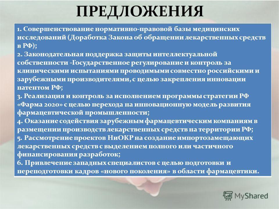 ПРЕДЛОЖЕНИЯ 1. Совершенствование нормативно-правовой базы медицинских исследований (Доработка Закона об обращении лекарственных средств в РФ); 2. Законодательная поддержка защиты интеллектуальной собственности -Государственное регулирование и контрол