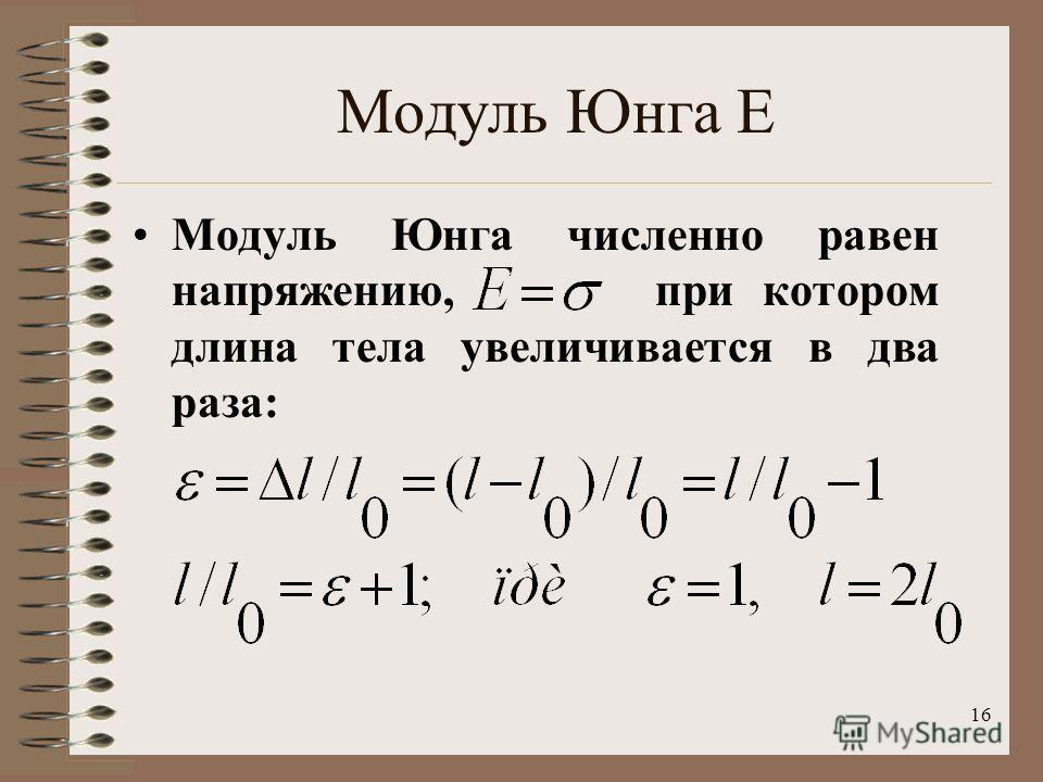 16 Модуль Юнга Е Модуль Юнга численно равен напряжению, при котором длина тела увеличивается в два раза: