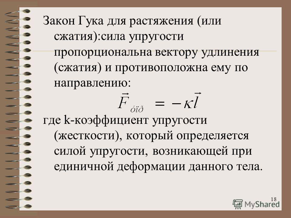 18 Закон Гука для растяжения (или сжатия):сила упругости пропорциональна вектору удлинения (сжатия) и противоположна ему по направлению: где k-коэффициент упругости (жесткости), который определяется силой упругости, возникающей при единичной деформац