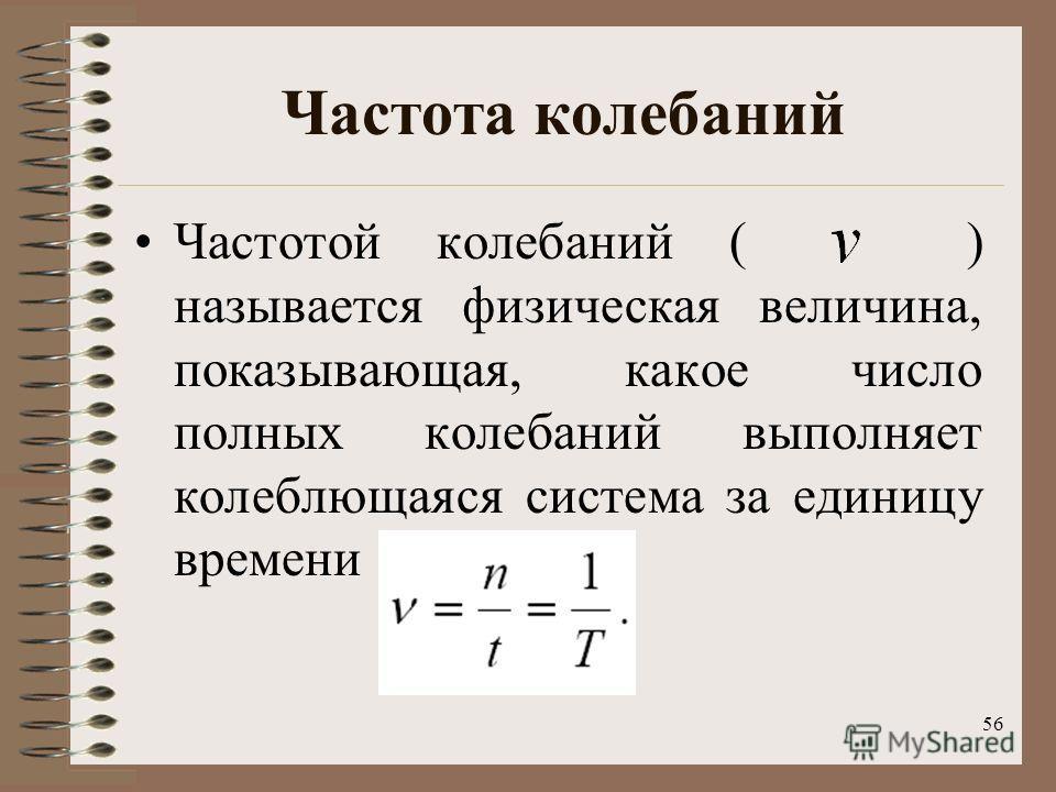 56 Частота колебаний Частотой колебаний ( ) называется физическая величина, показывающая, какое число полных колебаний выполняет колеблющаяся система за единицу времени