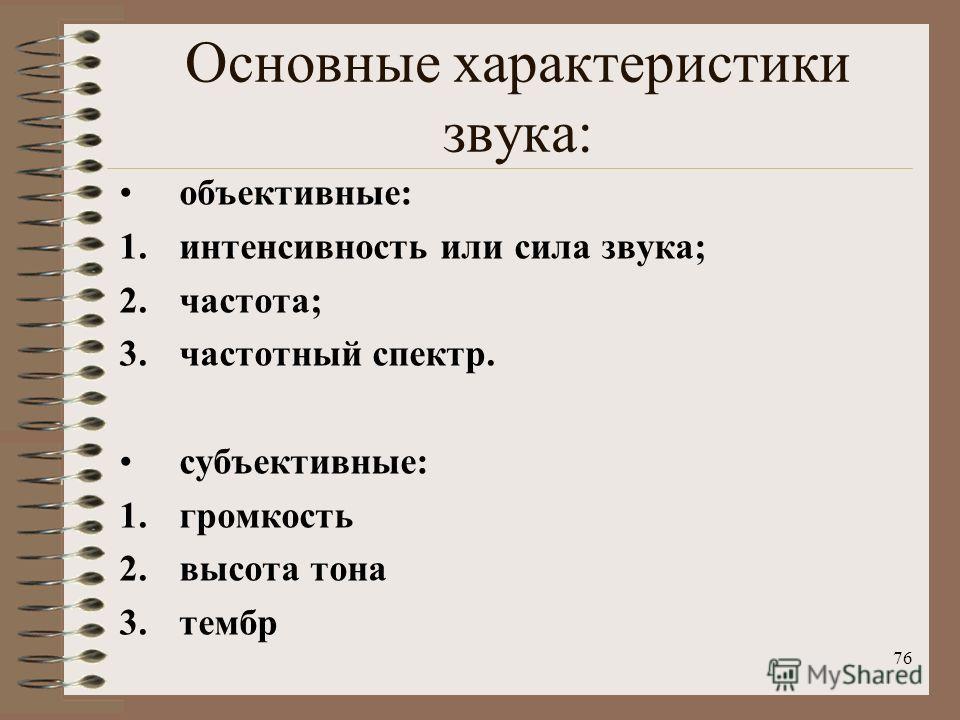 76 Основные характеристики звука: объективные: 1. интенсивность или сила звука; 2.частота; 3. частотный спектр. субъективные: 1. громкость 2. высота тона 3.тембр