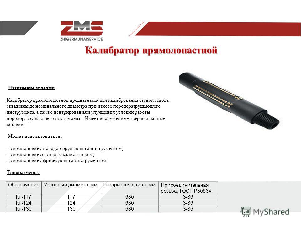Калибратор прямолопастной Калибратор прямолопастной Назначение изделия: Калибратор прямолопастной предназначен для калибрования стенок ствола скважины до номинального диаметра при износе породоразрушающего инструмента, а также центрирования и улучшен
