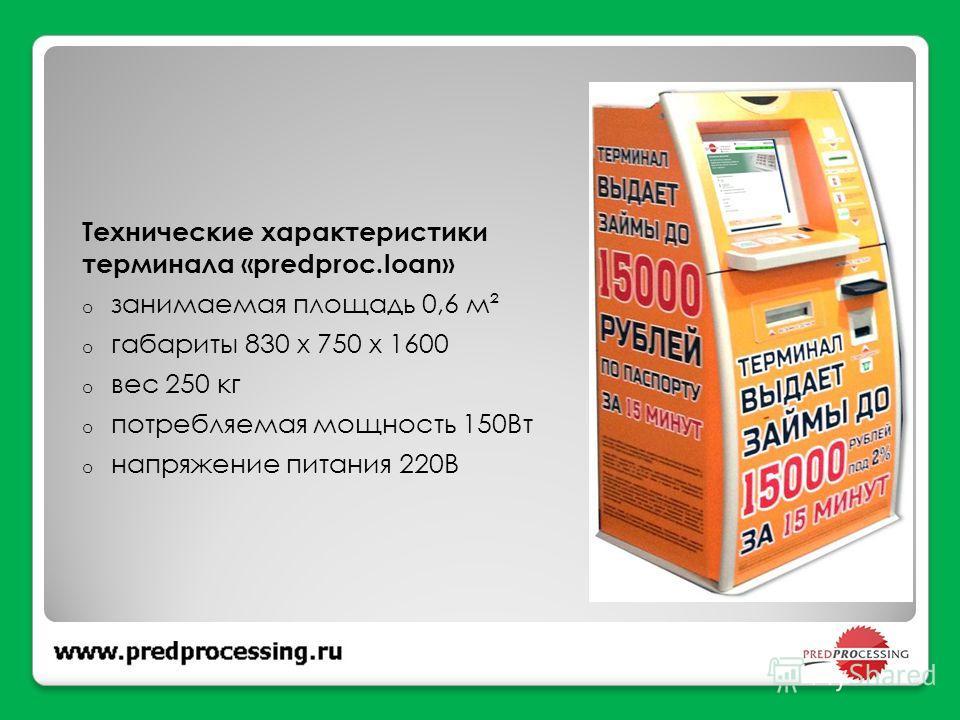 Технические характеристики терминала «predproc.loan» o занимаемая площадь 0,6 м² o габариты 830 х 750 х 1600 o вес 250 кг o потребляемая мощность 150Вт o напряжение питания 220В