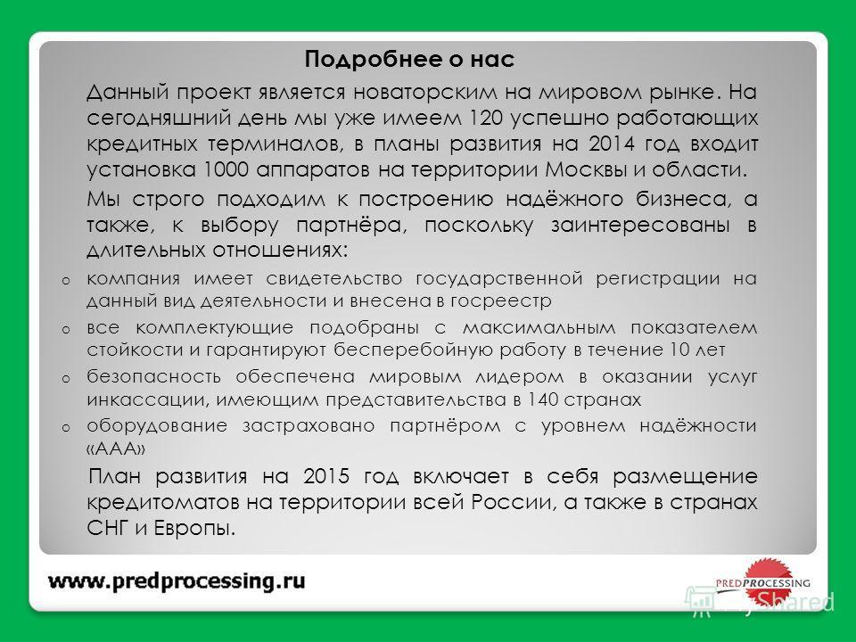 Подробнее о нас Данный проект является новаторским на мировом рынке. На сегодняшний день мы уже имеем 120 успешно работающих кредитных терминалов, в планы развития на 2014 год входит установка 1000 аппаратов на территории Москвы и области. Мы строго