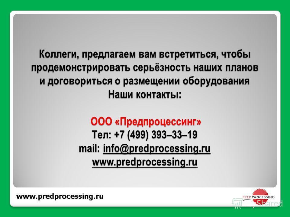 Коллеги, предлагаем вам встретиться, чтобы продемонстрировать серьёзность наших планов и договориться о размещении оборудования Наши контакты: ООО «Предпроцессинг» Тел: +7 (499) 393–33–19 mail: info@predprocessing.ru www.predprocessing.ru info@predpr