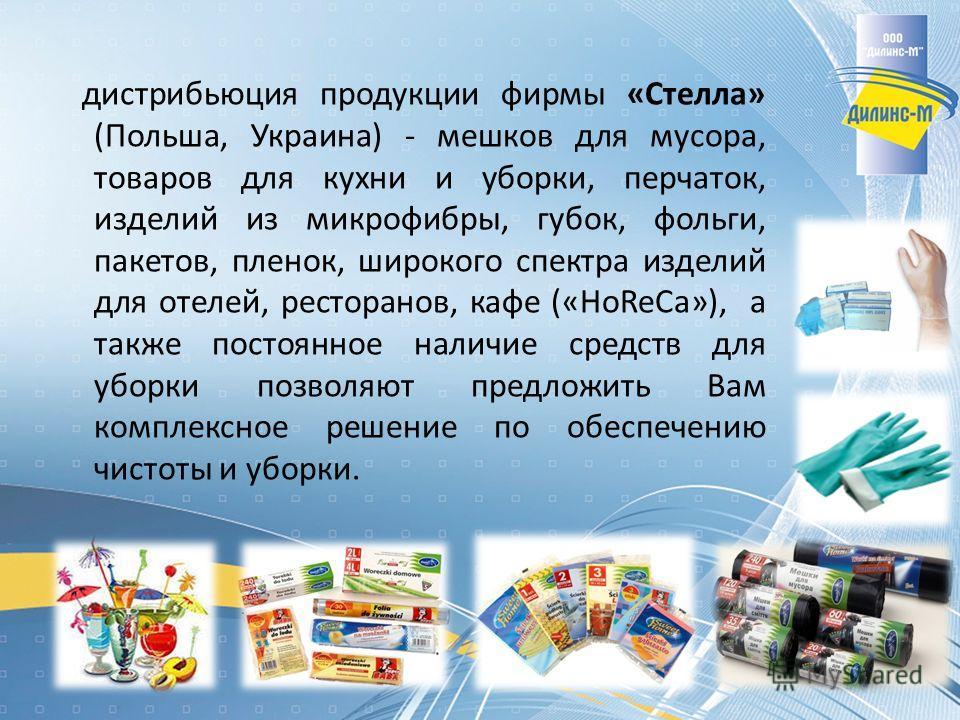 дистрибьюция продукции фирмы «Стелла» (Польша, Украина) - мешков для мусора, товаров для кухни и уборки, перчаток, изделий из микрофибры, губок, фольги, пакетов, пленок, широкого спектра изделий для отелей, ресторанов, кафе («HoReCa»), а также постоя