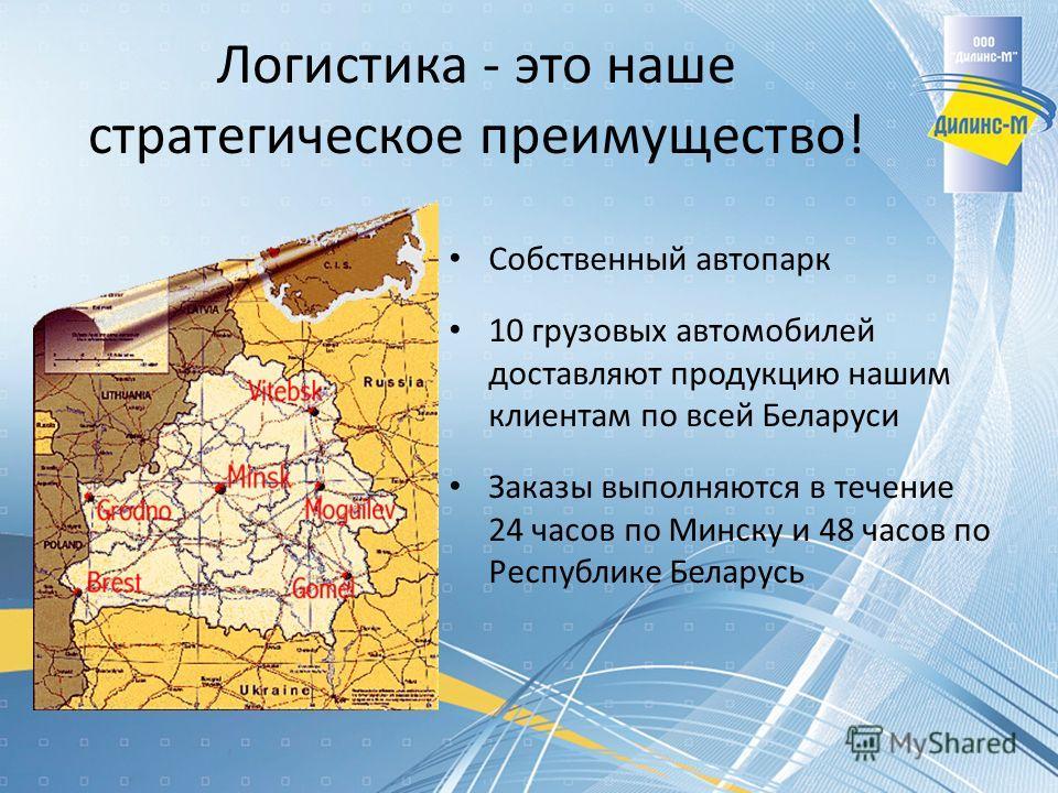 Логистика - это наше стратегическое преимущество! Собственный автопарк 10 грузовых автомобилей доставляют продукцию нашим клиентам по всей Беларуси Заказы выполняются в течение 24 часов по Минску и 48 часов по Республике Беларусь