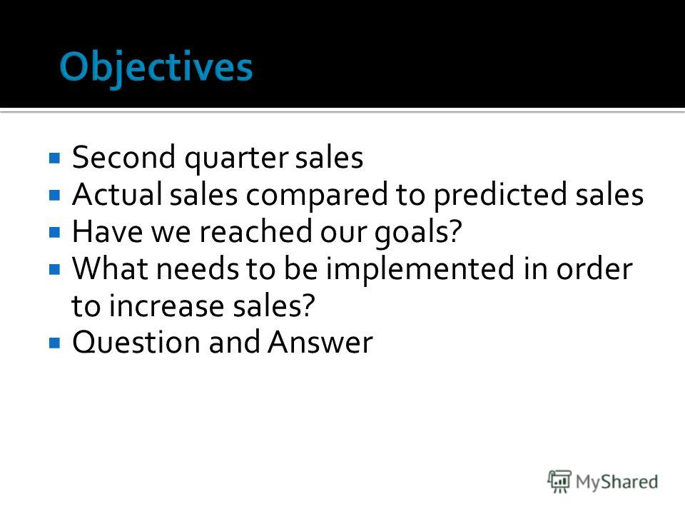 Second quarter sales Actual sales compared to predicted sales Have we reached our goals? What needs to be implemented in order to increase sales? Question and Answer