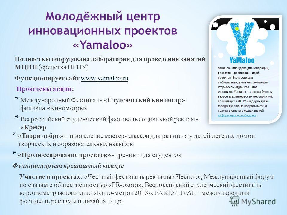 Полностью оборудована лаборатория для проведения занятий МЦИП (средства НГПУ) Функционирует сайт www.yamaloo.ruwww.yamaloo.ru Проведены акции: * Международный Фестиваль «Студенческий километр» филиала «Кинометры» * Всероссийский студенческий фестивал