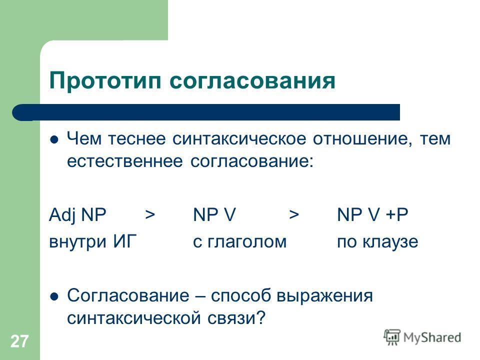 27 Прототип согласования Чем теснее синтаксическое отношение, тем естественнее согласование: Adj NP >NP V > NP V +P внутри ИГс глаголом по клаузе Согласование – способ выражения синтаксической связи?