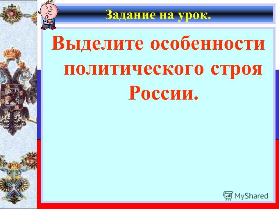 Задание на урок. Выделите особенности политического строя России.