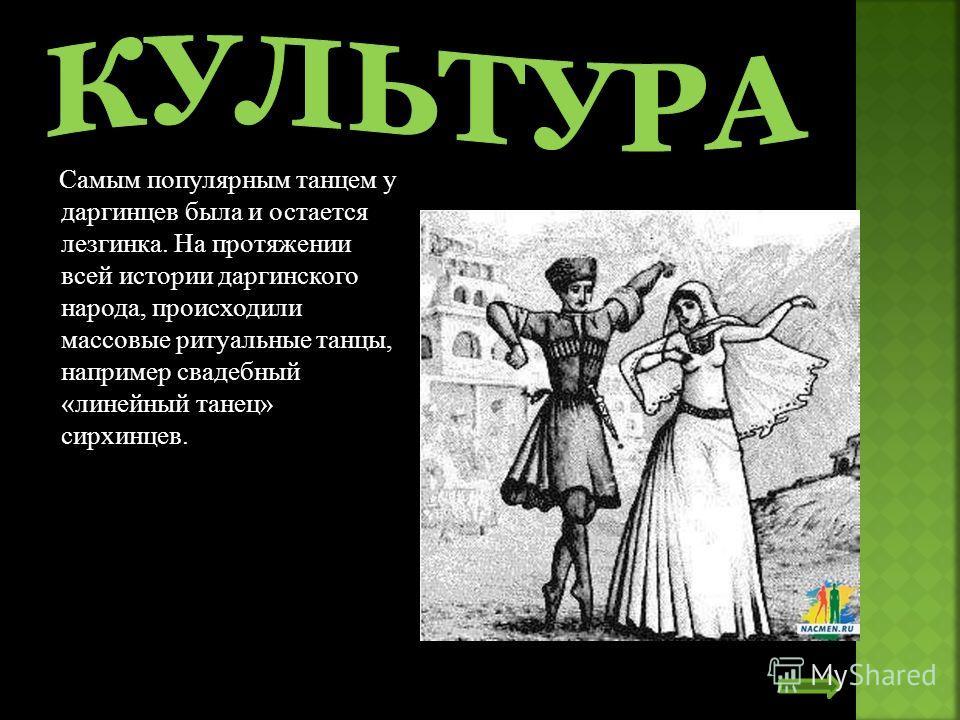 Самым популярным танцем у даргинцев была и остается лезгинка. На протяжении всей истории даргинского народа, происходили массовые ритуальные танцы, например свадебный «линейный танец» сирхинцев.
