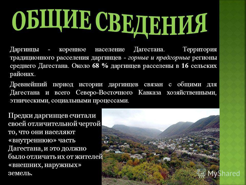 Даргинцы - коренное население Дагестана. Территория традиционного расселения даргинцев - горные и предгорные регионы среднего Дагестана. Около 68 % даргинцев расселены в 16 сельских районах. Древнейший период истории даргинцев связан с общими для Даг