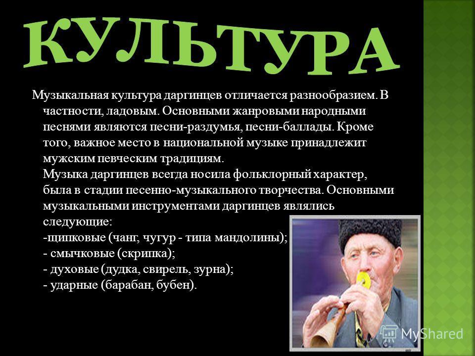 Музыкальная культура даргинцев отличается разнообразием. В частности, ладовым. Основными жанровыми народными песнями являются песни-раздумья, песни-баллады. Кроме того, важное место в национальной музыке принадлежит мужским певческим традициям. Музык