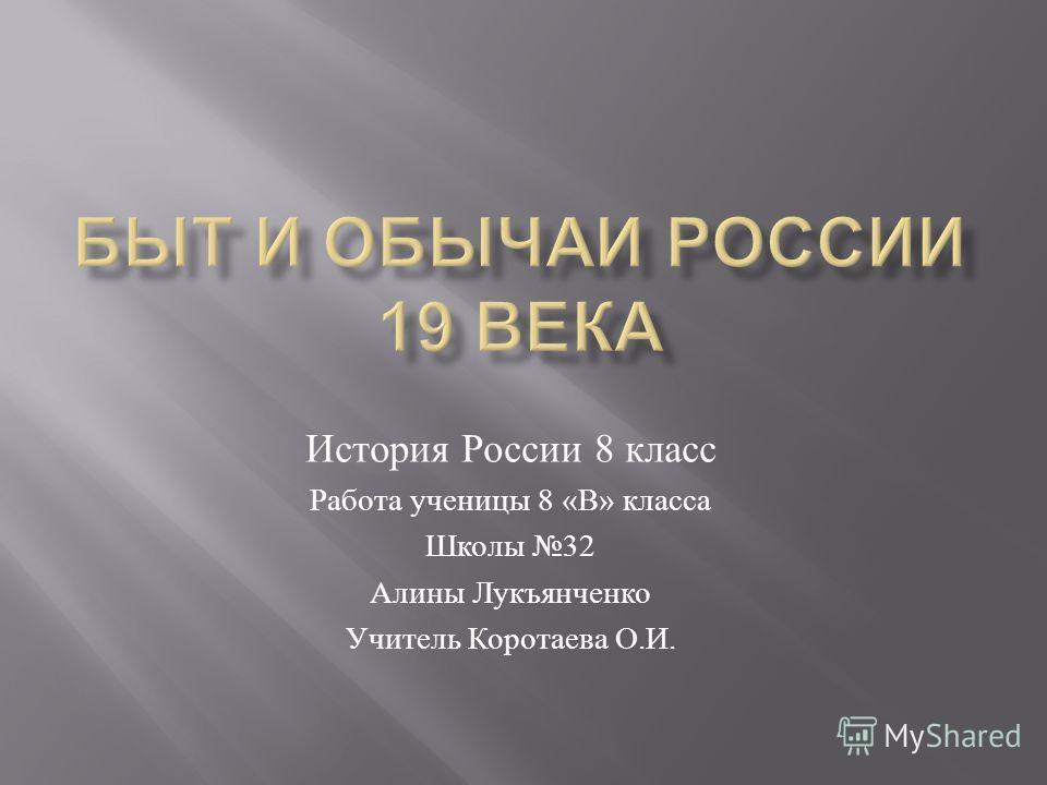 История России 8 класс Работа ученицы 8 « В » класса Школы 32 Алины Лукъянченко Учитель Коротаева О. И.